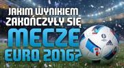 Czy pamiętasz, jakim wynikiem zakończyły się mecze Euro 2016?