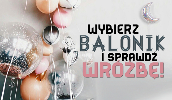Wybierz balonik i zobacz, jaka wróżba się tam znajduje!