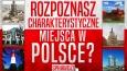 Czy rozpoznasz charakterystyczne miejsca w Polsce?