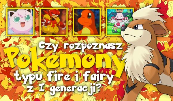 Czy rozpoznasz wszystkie Pokemony typu fire i fairy z pierwszej generacji?