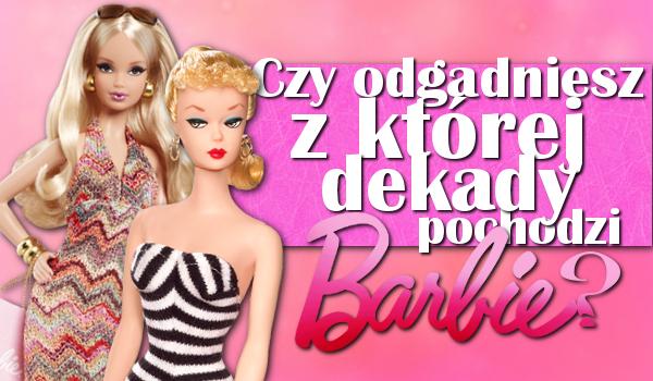 Czy zgadniesz, z której dekady pochodzi lalka Barbie?
