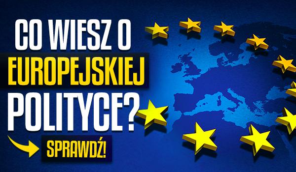 Co wiesz o europejskiej polityce?
