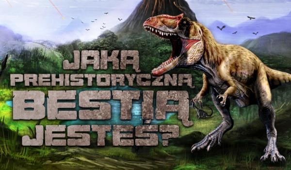 Jaką prehistoryczną bestią jesteś?