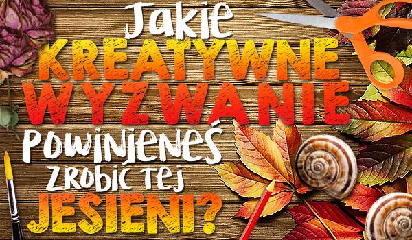 Jakie kreatywne wyzwanie powinieneś zrobić tej jesieni?