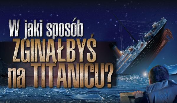 Jak umarłbyś podczas katastrofy na Titanicu?