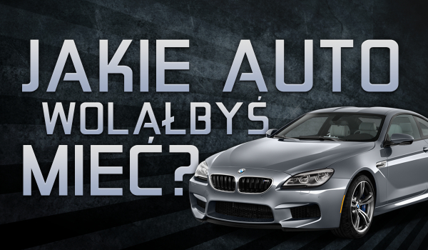 Jakie auto wolałbyś mieć?
