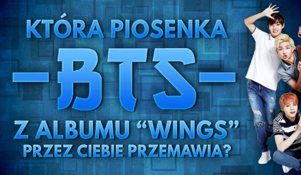 Która piosenka BTS z albumu WINGS przez Ciebie przemawia?