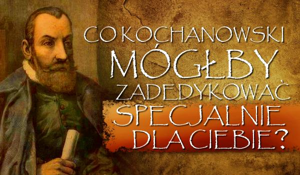 Co Kochanowski mógłby zadedykować specjalnie dla Ciebie?