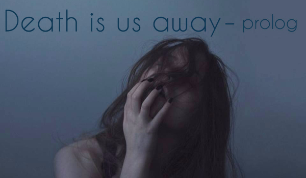 Death is us away - prolog