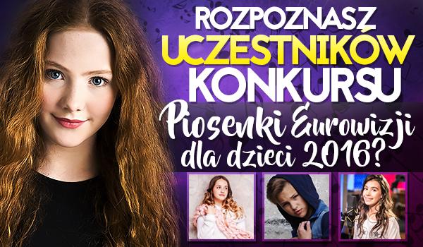 Czy rozpoznasz uczestników Konkursu Piosenki Eurowizji dla Dzieci 2016?