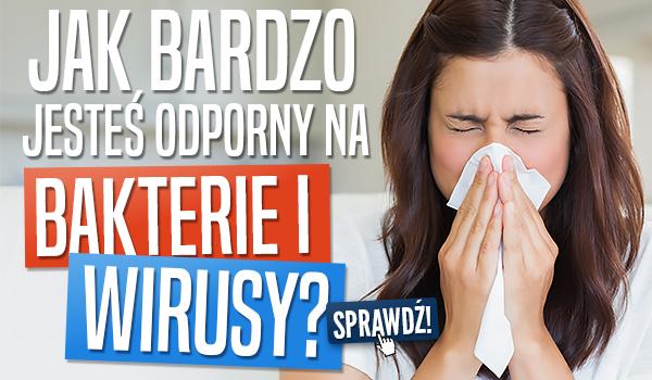 Jak bardzo jesteś odporny na bakterie i wirusy?