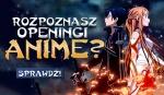 Czy znasz dobrze Openingi Anime?