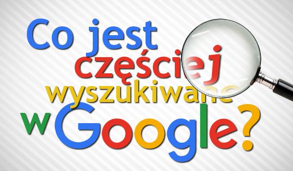 Co jest częściej wyszukiwane w wyszukiwarce Google?