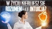 W życiu kierujesz się intuicją czy rozumem?
