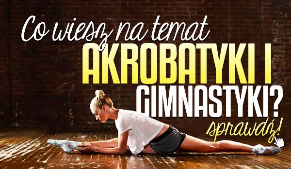 Co wiesz na temat akrobatyki i gimnastyki?