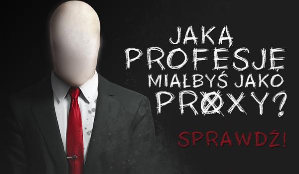 Do jakiej profesji zostałbyś przydzielony jako proxy?