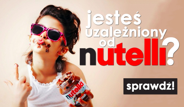 Czy jesteś uzależniony od Nutelli?
