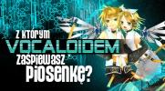 Z którym Vocaloidem zaśpiewasz piosenkę?