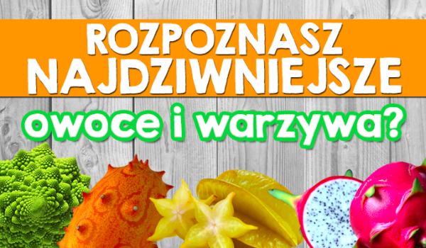 Czy znasz najdziwniejsze warzywa i owoce?