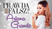 Prawda czy fałsz? - Ariana Grande #5