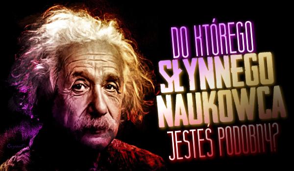 Do którego słynnego naukowca jesteś podobny?