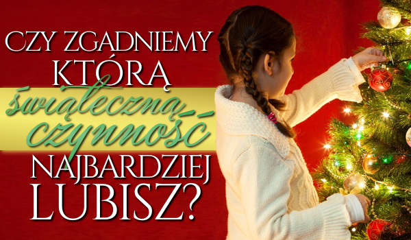 Czy zgadniemy, którą świąteczną czynność najbardziej lubisz?