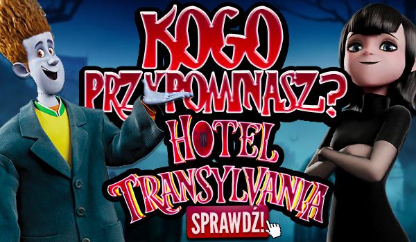Jesteś ciekaw kogo przypominasz z Hotelu Transylwania?