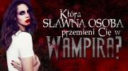 Która sławna osoba przemieni Cię w wampira?