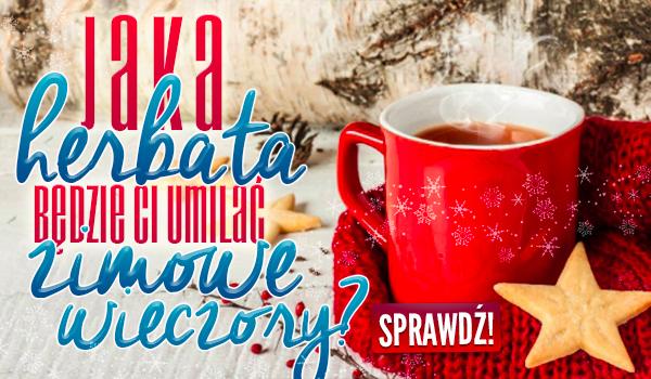 Jaka herbata będzie Ci umilać zimowe wieczory?