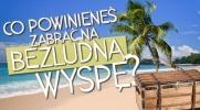 Co powinieneś zabrać na bezludną wyspę?