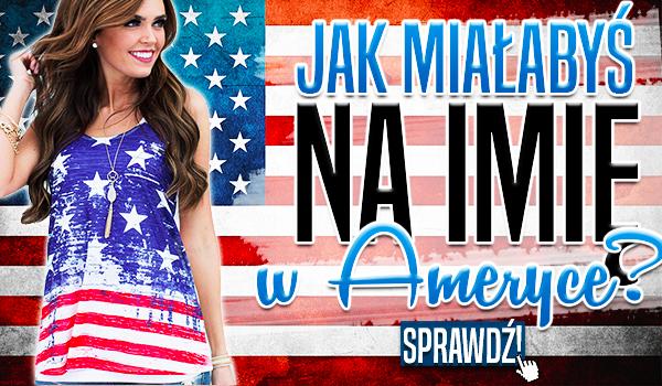 Jak miałabyś na imię w Ameryce?