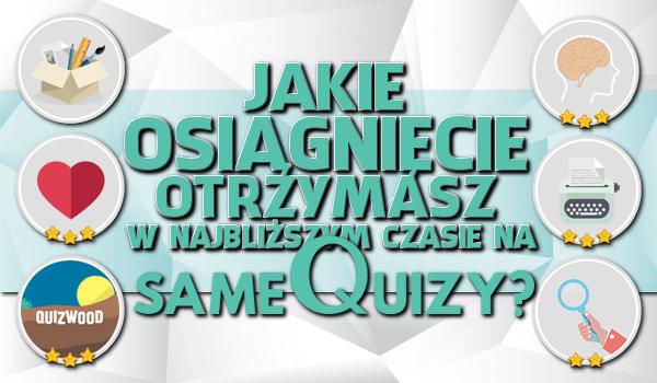 Jakie osiągnięcie otrzymasz w najbliższym czasie na sameQuizy.pl?