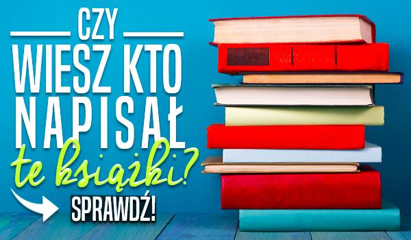 Czy wiesz, kto napisał te książki? Test wiedzy!