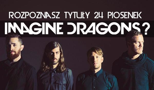 Czy rozpoznasz tytuły 24 piosenek Imagine Dragons?