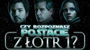 """Czy rozpoznasz postacie z filmu """"Łotr 1""""?"""