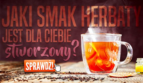 Jaki smak herbaty jest dla Ciebie stworzony?