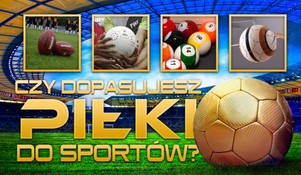 Czy dopasujesz piłki do sportów?