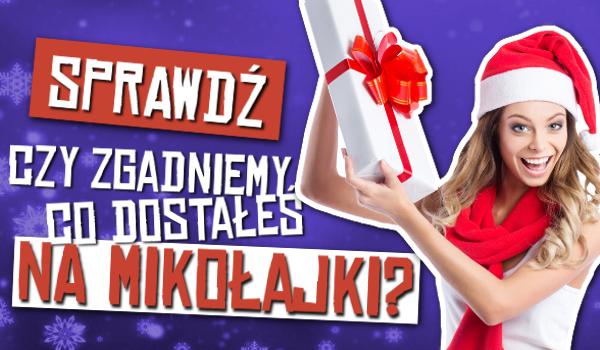 Czy zgadniemy, co dostałeś na Mikołajki?