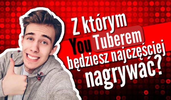 Z którym Youtuberem będziesz najczęściej nagrywać?