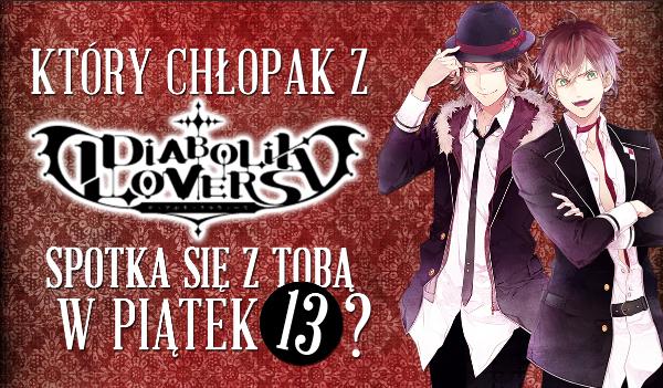 """Który chłopak z """"Diabolik Lovers"""" spotka się z Tobą w piątek 13?"""