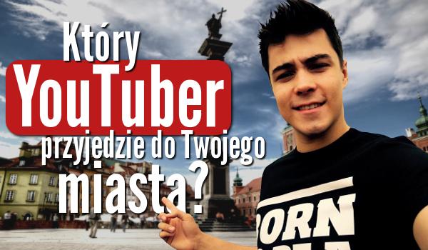 Który YouTuber przyjedzie na spotkanie do Twojego miasta?