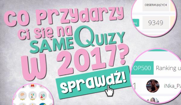 Co przydarzy Ci się na SameQuizy.pl w 2017?
