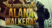 Jak dobrze znasz Alana Walkera?