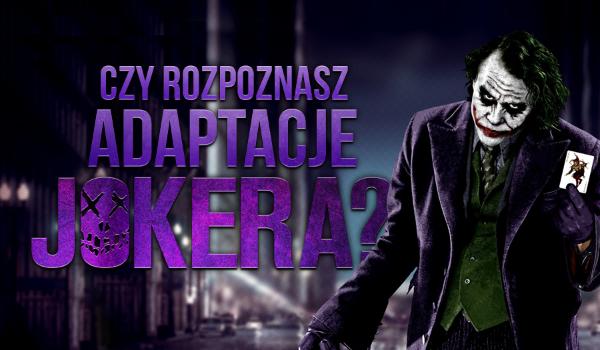 Czy rozpoznasz wszystkie adaptacje Jokera?