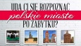 Czy rozpoznasz 17 polskich miast po zabytkach?