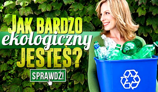 Jak bardzo ekologiczny jesteś?