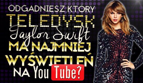 Czy uda Ci się odgadnąć, który teledysk Taylor Swift ma najmniej wyświetleń na YouTubie?