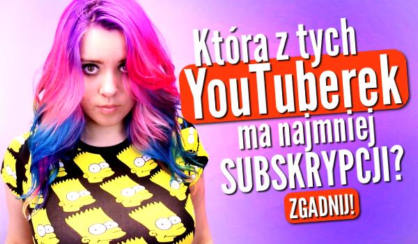 Czy zgadniesz, która z tych YouTuberek ma najmniej subskrypcji?