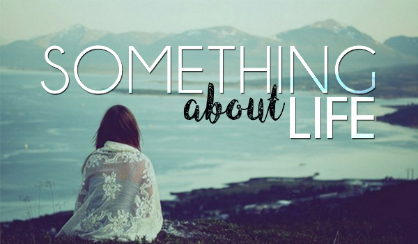 Something about life – Prolog