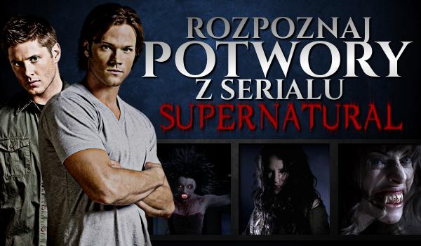 """Rozpoznaj potwory z serialu """"Supernatural""""!"""